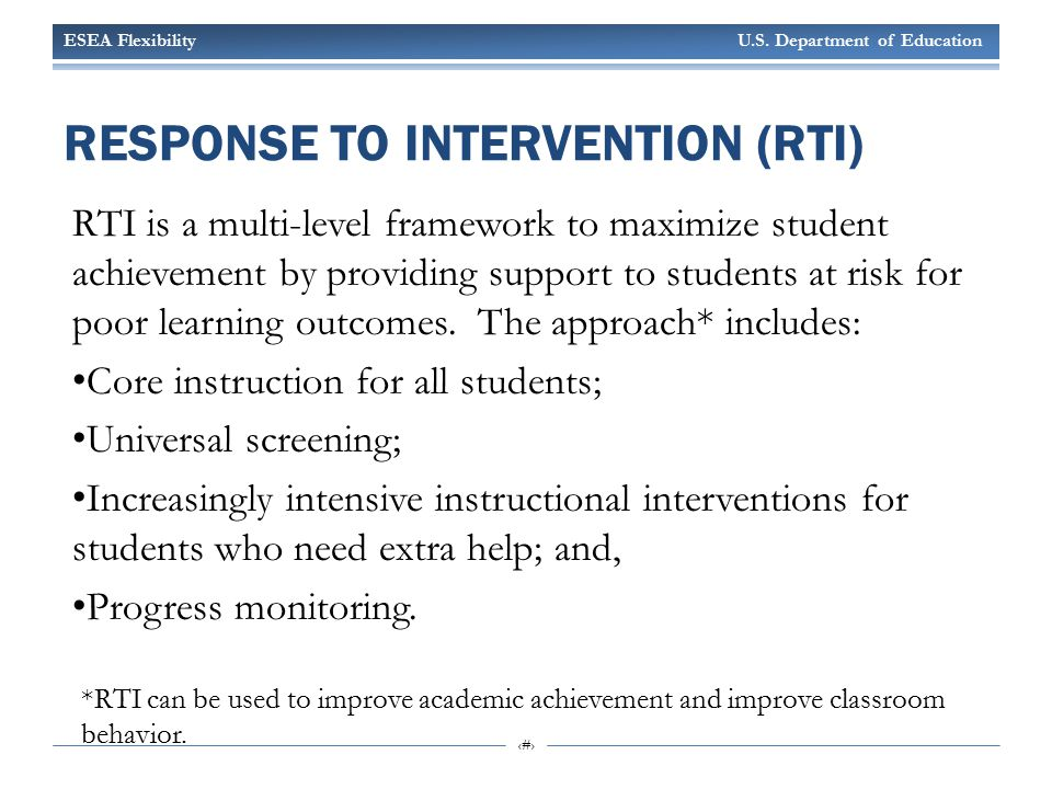 ESEA Flexibility U.S. Department of Education 11 RESPONSE TO INTERVENTION (RTI) RTI is a multi-level framework to maximize student achievement by prov