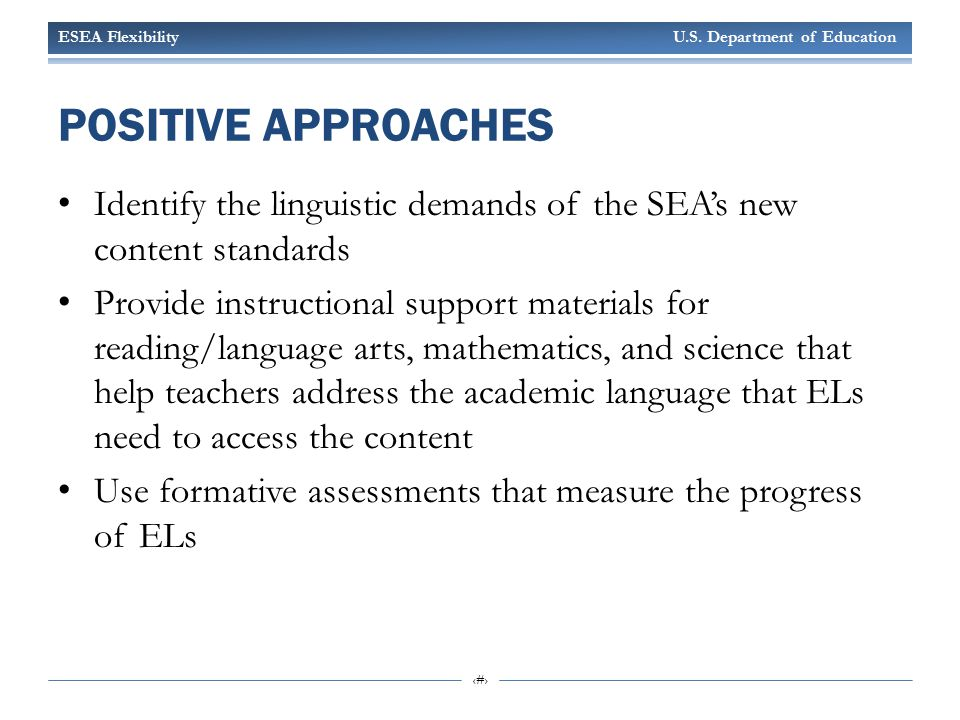 ESEA Flexibility U.S. Department of Education 22 POSITIVE APPROACHES Identify the linguistic demands of the SEA's new content standards Provide instru