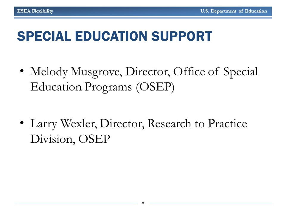 ESEA Flexibility U.S. Department of Education 4 SPECIAL EDUCATION SUPPORT Melody Musgrove, Director, Office of Special Education Programs (OSEP) Larry