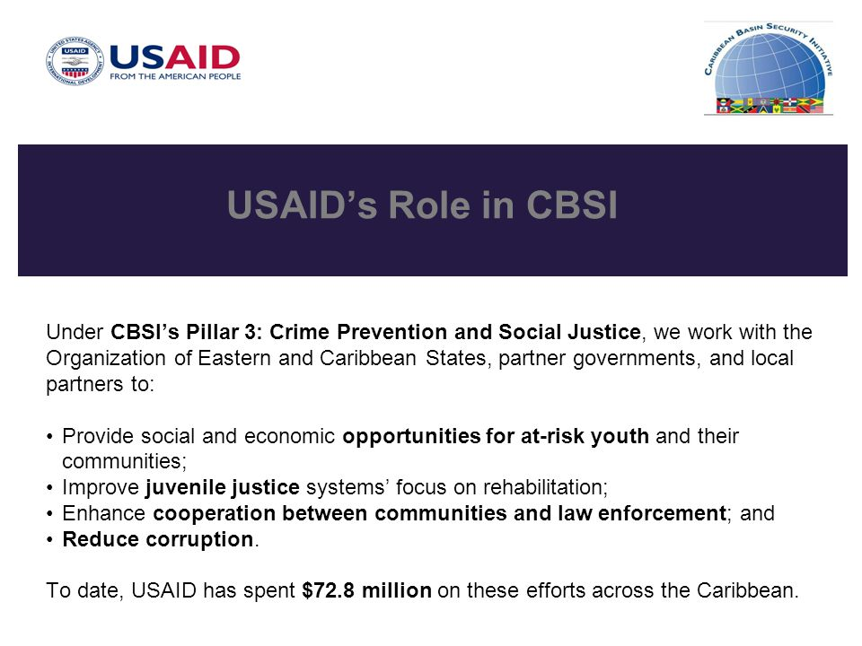 USAID's Role in CBSI Under CBSI's Pillar 3: Crime Prevention and Social Justice, we work with the Organization of Eastern and Caribbean States, partner governments, and local partners to: Provide social and economic opportunities for at-risk youth and their communities; Improve juvenile justice systems' focus on rehabilitation; Enhance cooperation between communities and law enforcement; and Reduce corruption.