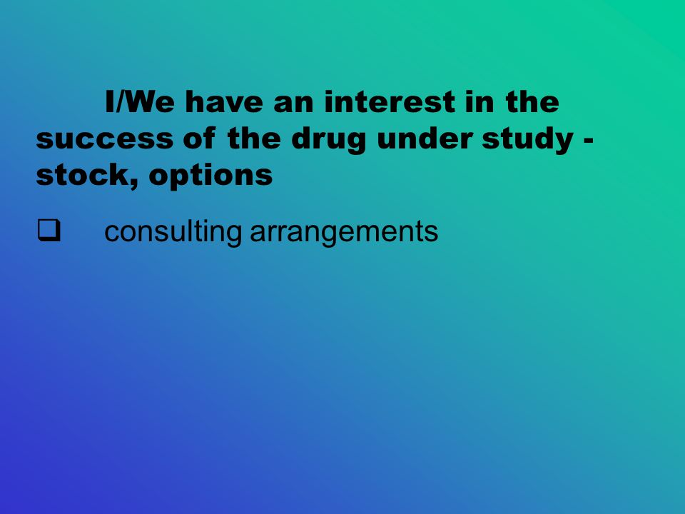 I/We have an interest in the success of the drug under study - stock, options  consulting arrangements