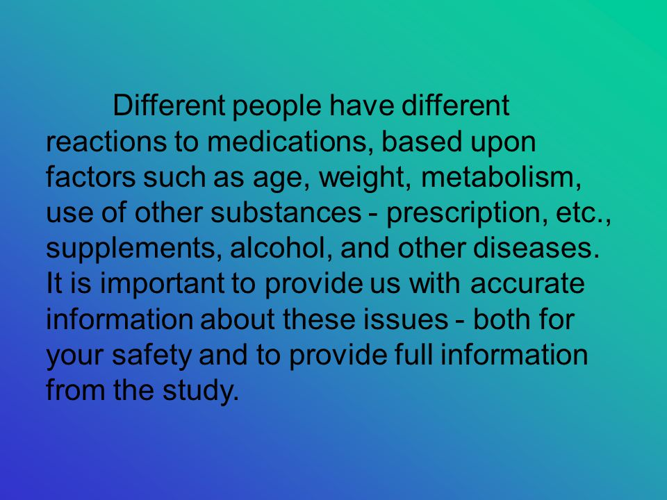 Different people have different reactions to medications, based upon factors such as age, weight, metabolism, use of other substances - prescription, etc., supplements, alcohol, and other diseases.