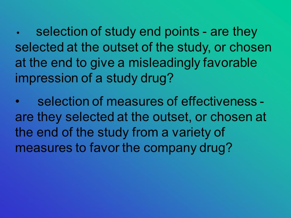selection of study end points - are they selected at the outset of the study, or chosen at the end to give a misleadingly favorable impression of a study drug.