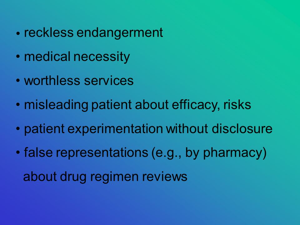reckless endangerment medical necessity worthless services misleading patient about efficacy, risks patient experimentation without disclosure false representations (e.g., by pharmacy) about drug regimen reviews