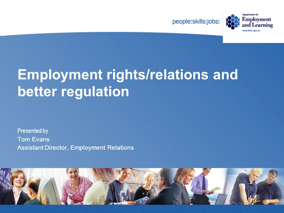 Employment rights/relations and better regulation Presented by Tom Evans Assistant Director, Employment Relations