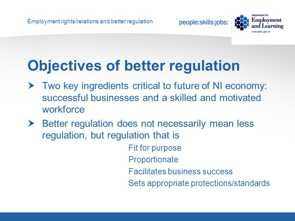 Employment rights/relations and better regulation Objectives of better regulation  Two key ingredients critical to future of NI economy: successful businesses and a skilled and motivated workforce  Better regulation does not necessarily mean less regulation, but regulation that is Fit for purpose Proportionate Facilitates business success Sets appropriate protections/standards