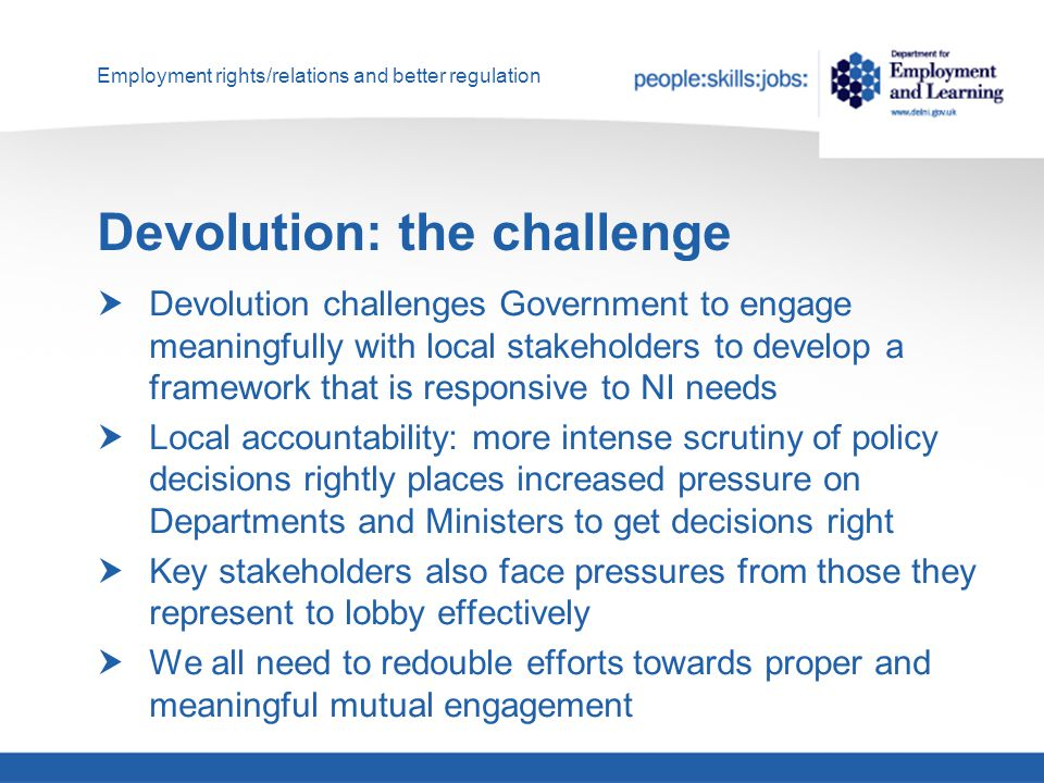 Employment rights/relations and better regulation Devolution: the challenge  Devolution challenges Government to engage meaningfully with local stakeholders to develop a framework that is responsive to NI needs  Local accountability: more intense scrutiny of policy decisions rightly places increased pressure on Departments and Ministers to get decisions right  Key stakeholders also face pressures from those they represent to lobby effectively  We all need to redouble efforts towards proper and meaningful mutual engagement
