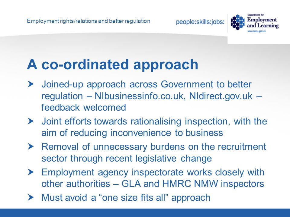 Employment rights/relations and better regulation A co-ordinated approach  Joined-up approach across Government to better regulation – NIbusinessinfo.co.uk, NIdirect.gov.uk – feedback welcomed  Joint efforts towards rationalising inspection, with the aim of reducing inconvenience to business  Removal of unnecessary burdens on the recruitment sector through recent legislative change  Employment agency inspectorate works closely with other authorities – GLA and HMRC NMW inspectors  Must avoid a one size fits all approach
