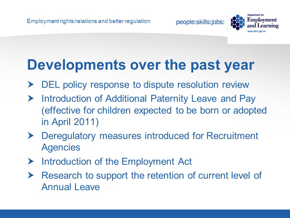 Employment rights/relations and better regulation Developments over the past year  DEL policy response to dispute resolution review  Introduction of Additional Paternity Leave and Pay (effective for children expected to be born or adopted in April 2011)  Deregulatory measures introduced for Recruitment Agencies  Introduction of the Employment Act  Research to support the retention of current level of Annual Leave