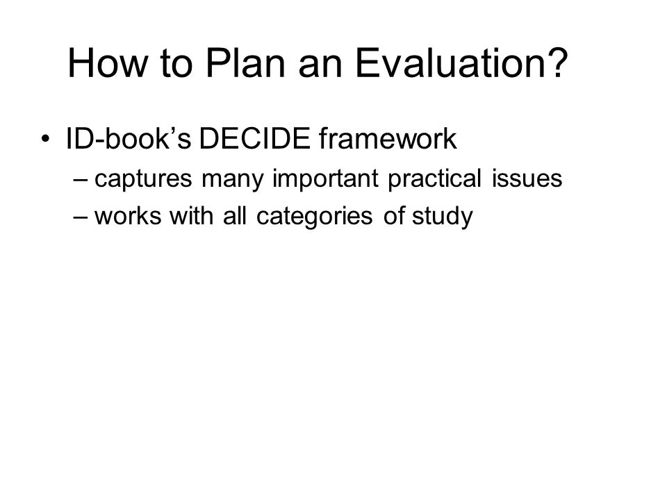 How to Plan an Evaluation? ID-book's DECIDE framework –captures many important practical issues –works with all categories of study