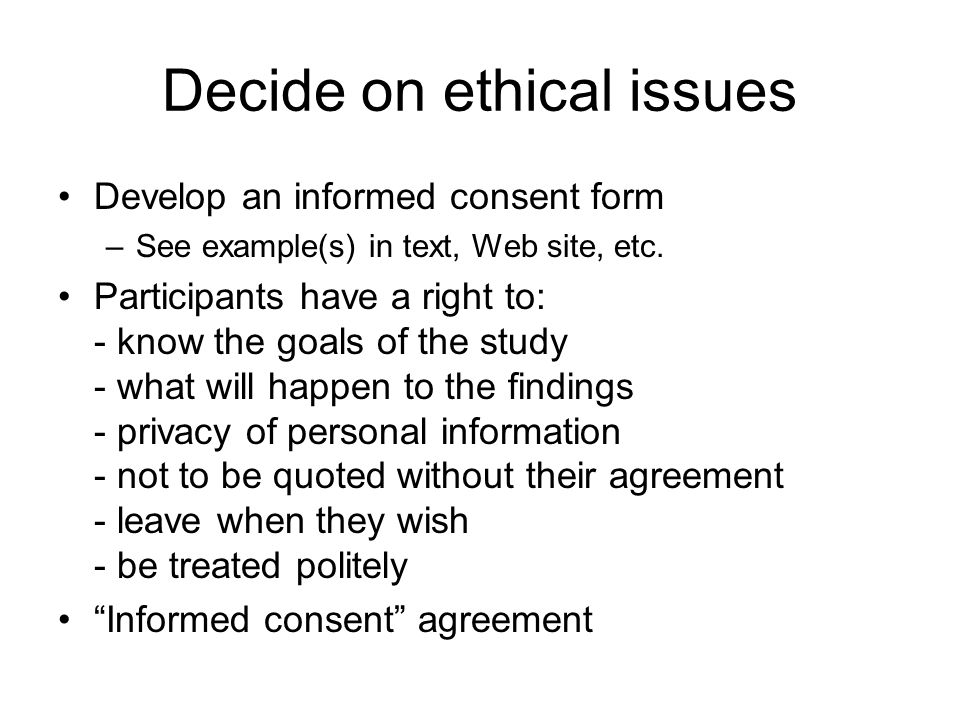 Decide on ethical issues Develop an informed consent form –See example(s) in text, Web site, etc. Participants have a right to: - know the goals of th
