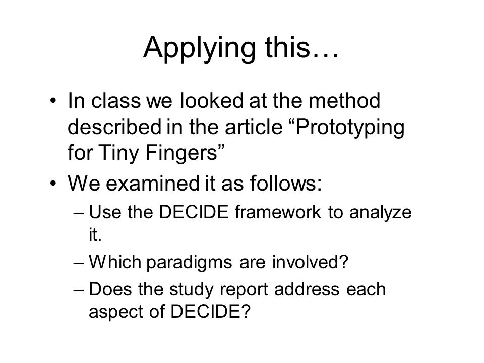 """Applying this… In class we looked at the method described in the article """"Prototyping for Tiny Fingers"""" We examined it as follows: –Use the DECIDE fra"""