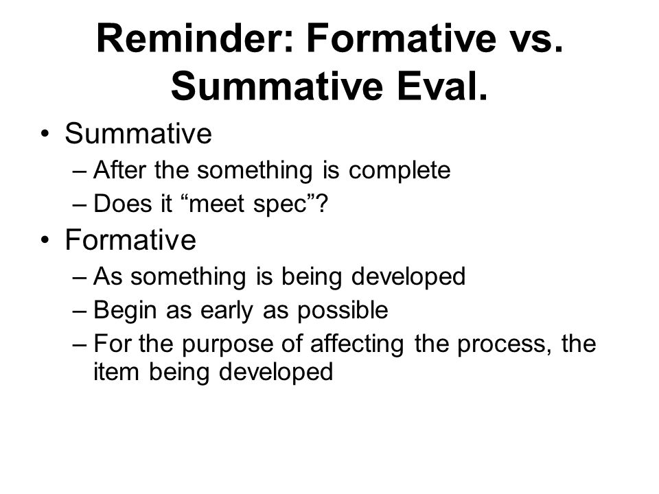 """Reminder: Formative vs. Summative Eval. Summative –After the something is complete –Does it """"meet spec""""? Formative –As something is being developed –B"""