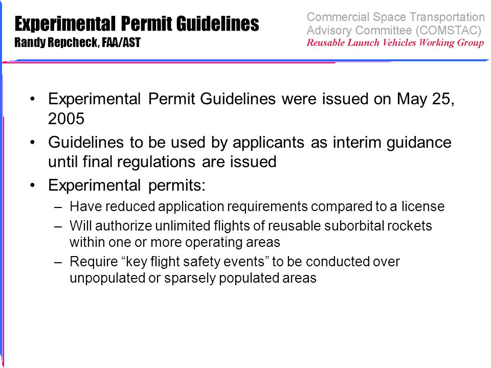 Experimental Permit Guidelines Randy Repcheck, FAA/AST Experimental Permit Guidelines were issued on May 25, 2005 Guidelines to be used by applicants as interim guidance until final regulations are issued Experimental permits: –Have reduced application requirements compared to a license –Will authorize unlimited flights of reusable suborbital rockets within one or more operating areas –Require key flight safety events to be conducted over unpopulated or sparsely populated areas