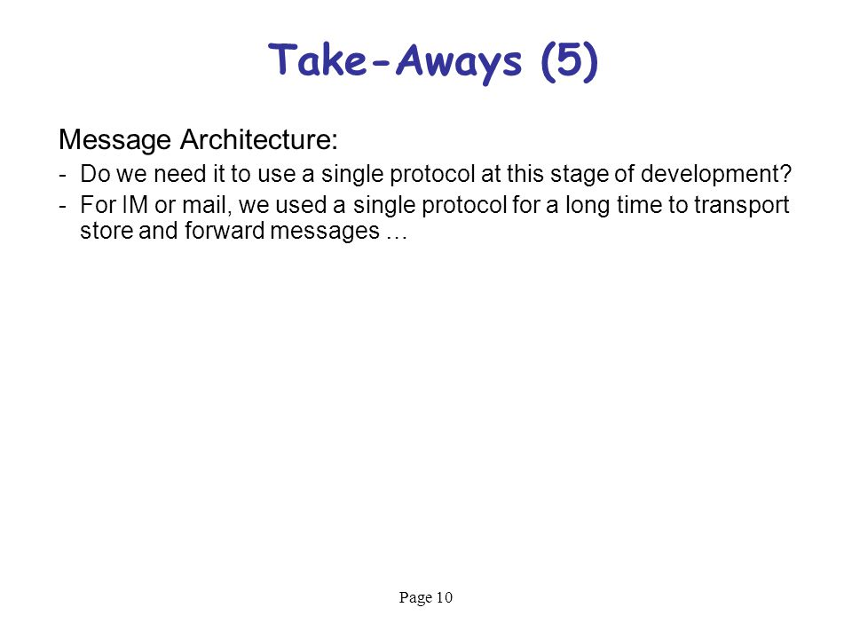 Page 10 Take-Aways (5) Message Architecture: -Do we need it to use a single protocol at this stage of development.