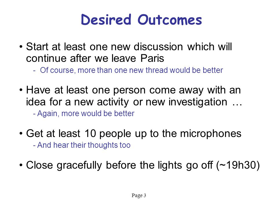 Page 3 Desired Outcomes Start at least one new discussion which will continue after we leave Paris - Of course, more than one new thread would be better Have at least one person come away with an idea for a new activity or new investigation … - Again, more would be better Get at least 10 people up to the microphones - And hear their thoughts too Close gracefully before the lights go off (~19h30)