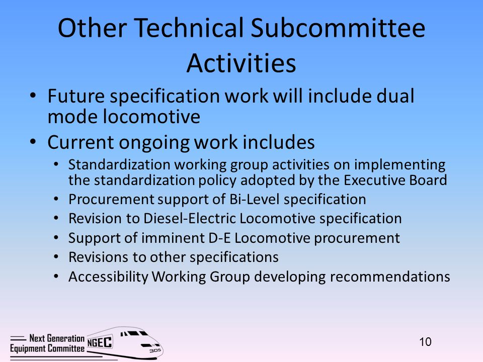 Other Technical Subcommittee Activities Future specification work will include dual mode locomotive Current ongoing work includes Standardization working group activities on implementing the standardization policy adopted by the Executive Board Procurement support of Bi-Level specification Revision to Diesel-Electric Locomotive specification Support of imminent D-E Locomotive procurement Revisions to other specifications Accessibility Working Group developing recommendations 10