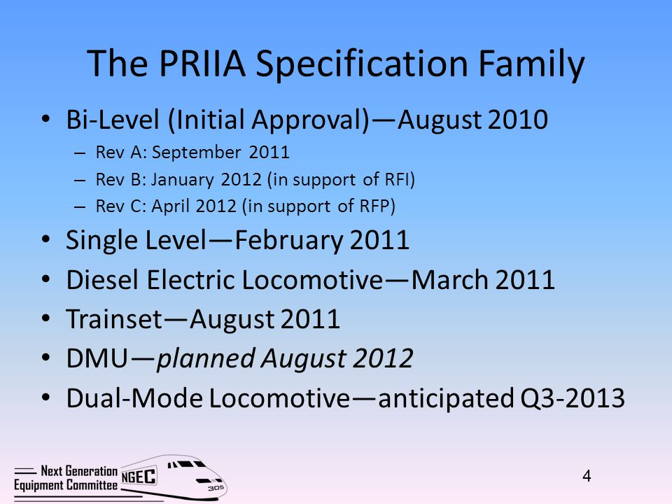 The PRIIA Specification Family Bi-Level (Initial Approval)—August 2010 – Rev A: September 2011 – Rev B: January 2012 (in support of RFI) – Rev C: April 2012 (in support of RFP) Single Level—February 2011 Diesel Electric Locomotive—March 2011 Trainset—August 2011 DMU—planned August 2012 Dual-Mode Locomotive—anticipated Q3-2013 4