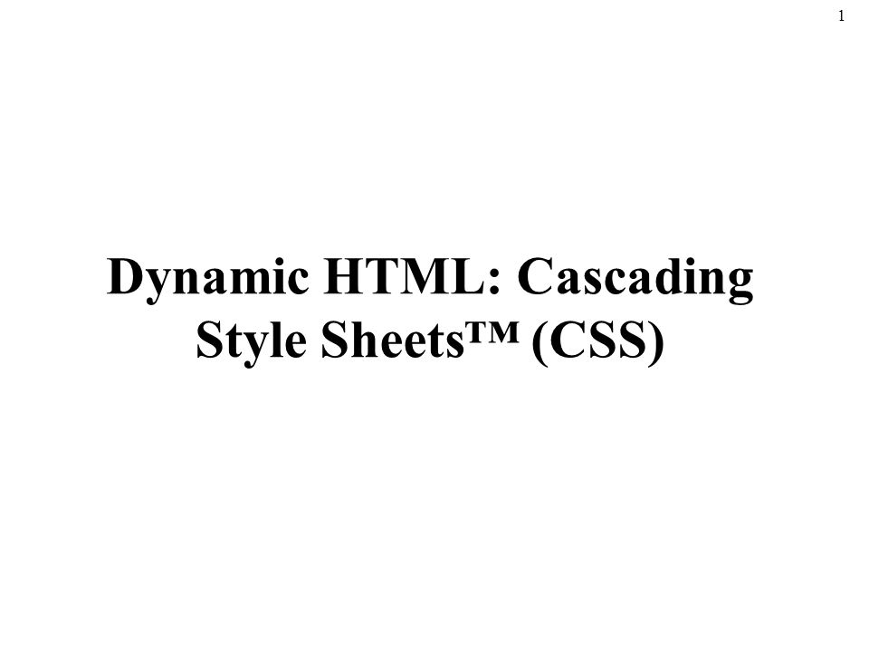 1 Dynamic HTML: Cascading Style Sheets™ (CSS)