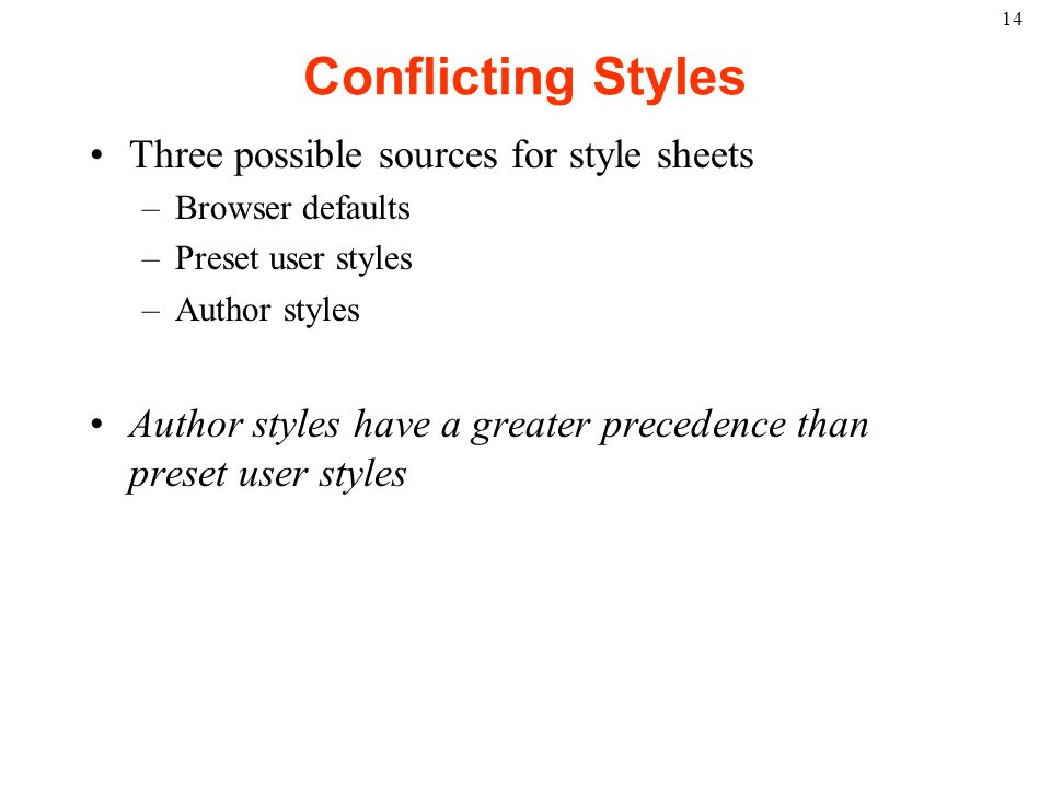 14 Conflicting Styles Three possible sources for style sheets –Browser defaults –Preset user styles –Author styles Author styles have a greater precedence than preset user styles