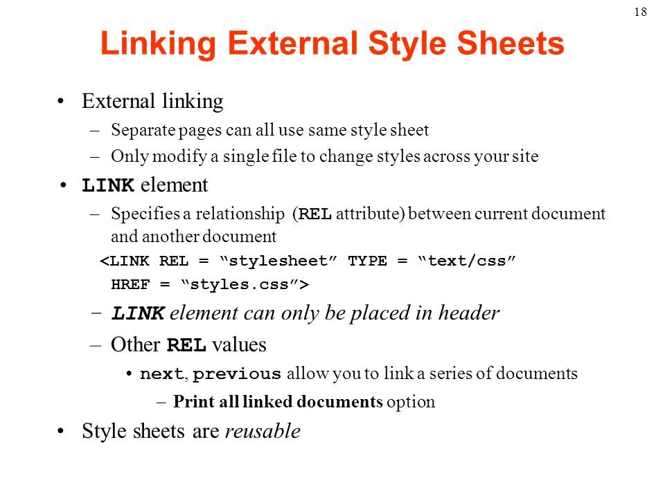 18 Linking External Style Sheets External linking –Separate pages can all use same style sheet –Only modify a single file to change styles across your site LINK element –Specifies a relationship ( REL attribute) between current document and another document <LINK REL = stylesheet TYPE = text/css HREF = styles.css > –LINK element can only be placed in header –Other REL values next, previous allow you to link a series of documents –Print all linked documents option Style sheets are reusable
