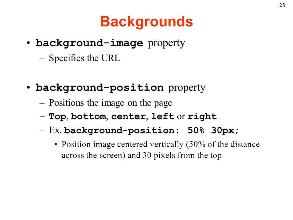 28 Backgrounds background-image property –Specifies the URL background-position property –Positions the image on the page –Top, bottom, center, left or right –Ex.