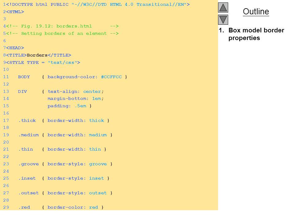 Outline 1.Box model border properties 1 2 3 4 5 6 7 8 Borders 9 10 11 BODY { background-color: #CCFFCC } 12 13 DIV { text-align: center; 14 margin-bottom: 1em; 15 padding:.5em } 16 17.thick { border-width: thick } 18 19.medium { border-width: medium } 20 21.thin { border-width: thin } 22 23.groove { border-style: groove } 24 25.inset { border-style: inset } 26 27.outset { border-style: outset } 28 29.red { border-color: red }
