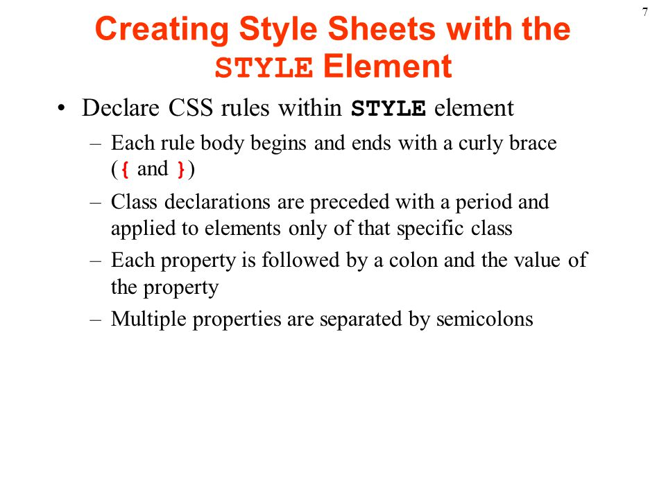 7 Creating Style Sheets with the STYLE Element Declare CSS rules within STYLE element –Each rule body begins and ends with a curly brace ( { and } ) –Class declarations are preceded with a period and applied to elements only of that specific class –Each property is followed by a colon and the value of the property –Multiple properties are separated by semicolons