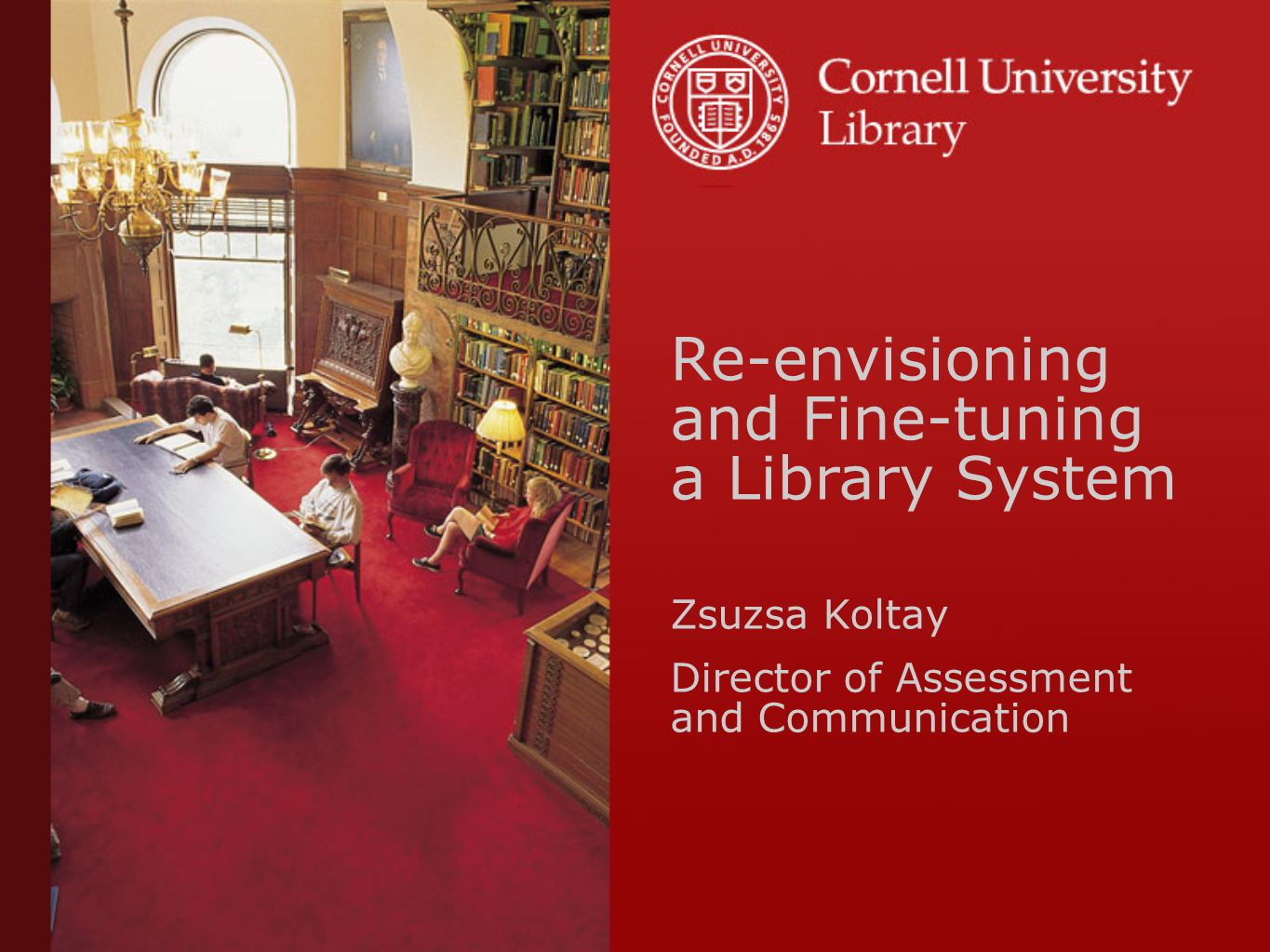 Re-envisioning and Fine-tuning a Library System Zsuzsa Koltay Director of Assessment and Communication