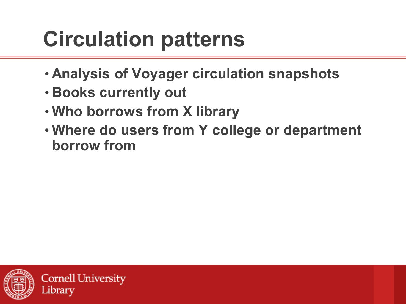 Circulation patterns Analysis of Voyager circulation snapshots Books currently out Who borrows from X library Where do users from Y college or department borrow from