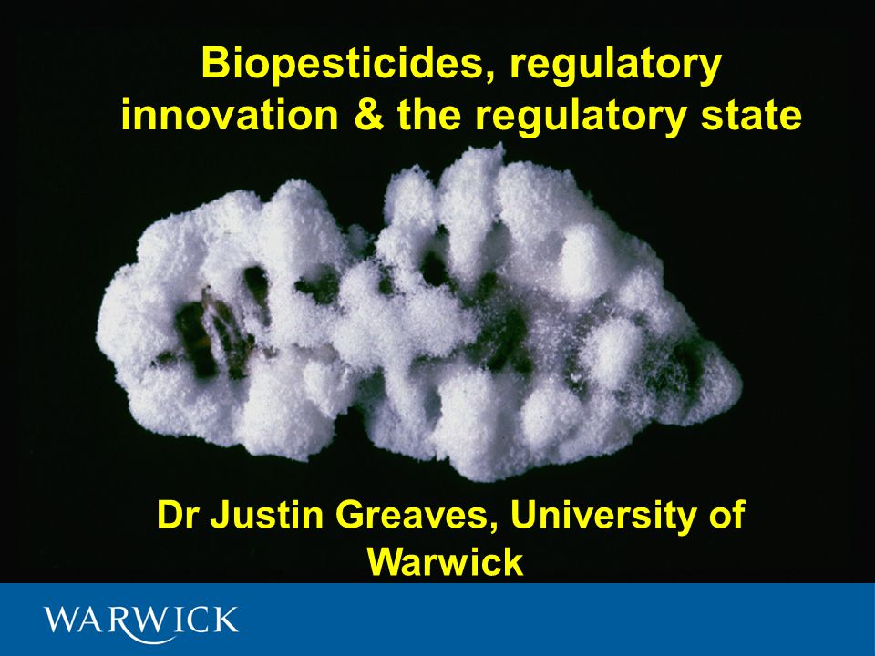 Dr Justin Greaves, University of Warwick Biopesticides, regulatory innovation & the regulatory state