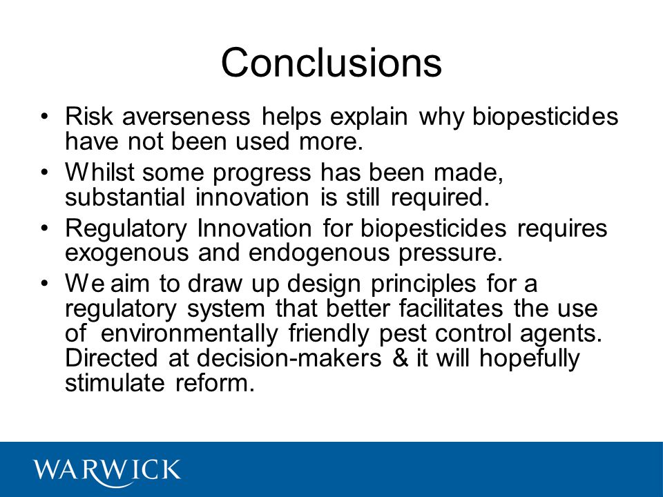 Conclusions Risk averseness helps explain why biopesticides have not been used more. Whilst some progress has been made, substantial innovation is sti