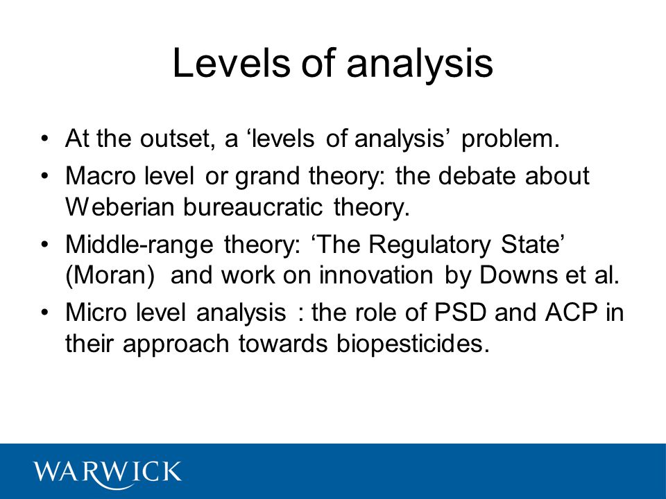 Levels of analysis At the outset, a 'levels of analysis' problem. Macro level or grand theory: the debate about Weberian bureaucratic theory. Middle-r