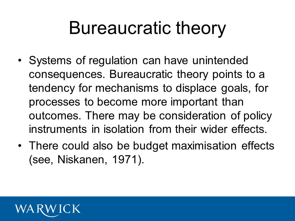Bureaucratic theory Systems of regulation can have unintended consequences. Bureaucratic theory points to a tendency for mechanisms to displace goals,