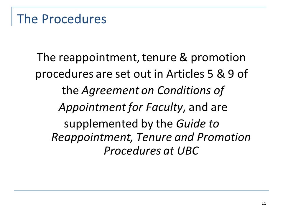 The Procedures The reappointment, tenure & promotion procedures are set out in Articles 5 & 9 of the Agreement on Conditions of Appointment for Faculty, and are supplemented by the Guide to Reappointment, Tenure and Promotion Procedures at UBC 11