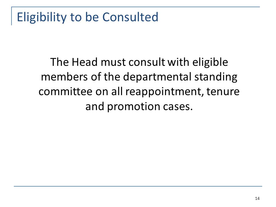 Eligibility to be Consulted 14 The Head must consult with eligible members of the departmental standing committee on all reappointment, tenure and promotion cases.