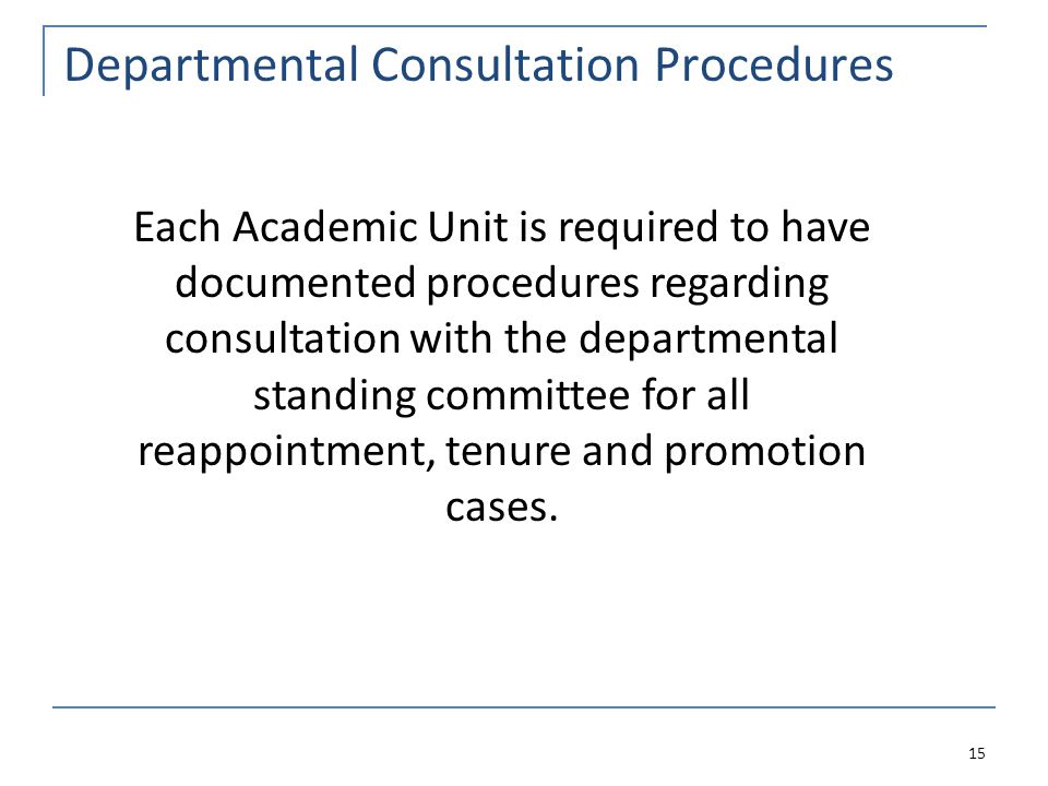Departmental Consultation Procedures 15 Each Academic Unit is required to have documented procedures regarding consultation with the departmental standing committee for all reappointment, tenure and promotion cases.