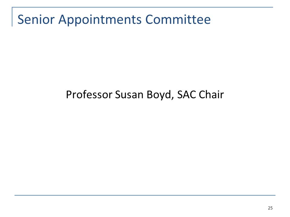 Senior Appointments Committee Professor Susan Boyd, SAC Chair 25