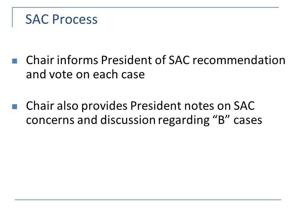 SAC Process Chair informs President of SAC recommendation and vote on each case Chair also provides President notes on SAC concerns and discussion regarding B cases