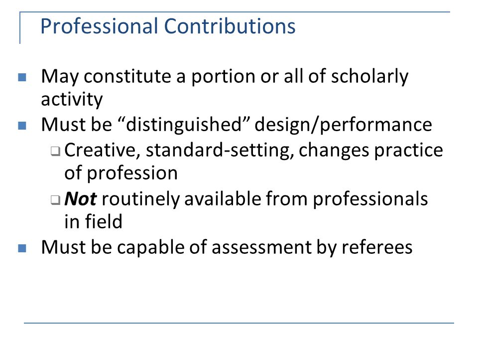 Professional Contributions May constitute a portion or all of scholarly activity Must be distinguished design/performance  Creative, standard-setting, changes practice of profession  Not routinely available from professionals in field Must be capable of assessment by referees