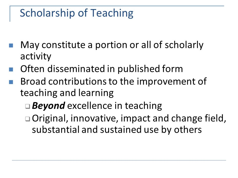 Scholarship of Teaching May constitute a portion or all of scholarly activity Often disseminated in published form Broad contributions to the improvement of teaching and learning  Beyond excellence in teaching  Original, innovative, impact and change field, substantial and sustained use by others