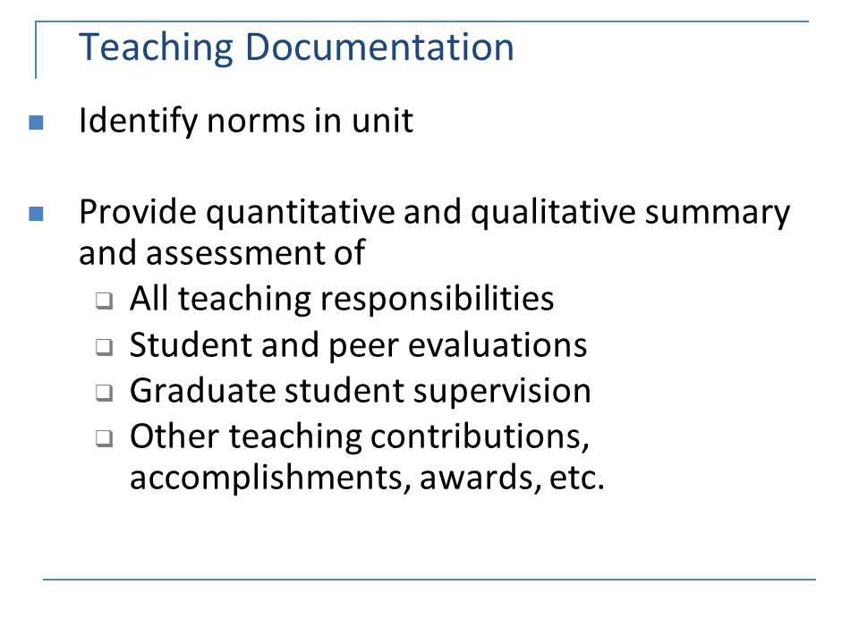 Teaching Documentation Identify norms in unit Provide quantitative and qualitative summary and assessment of  All teaching responsibilities  Student and peer evaluations  Graduate student supervision  Other teaching contributions, accomplishments, awards, etc.