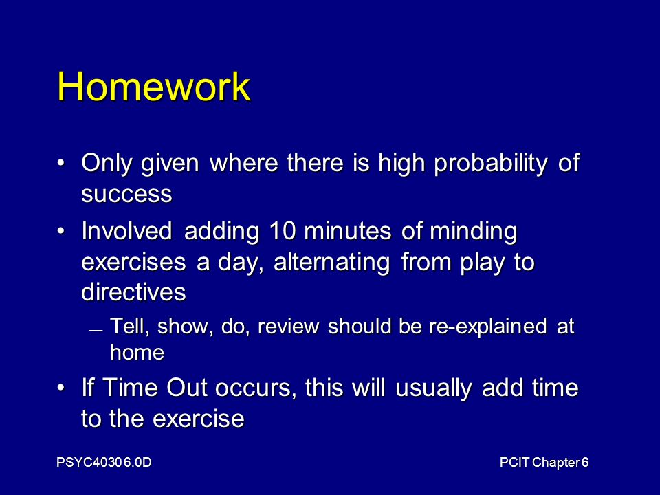 PSYC4030 6.0DPCIT Chapter 6 Homework Only given where there is high probability of successOnly given where there is high probability of success Involved adding 10 minutes of minding exercises a day, alternating from play to directivesInvolved adding 10 minutes of minding exercises a day, alternating from play to directives — Tell, show, do, review should be re-explained at home If Time Out occurs, this will usually add time to the exerciseIf Time Out occurs, this will usually add time to the exercise