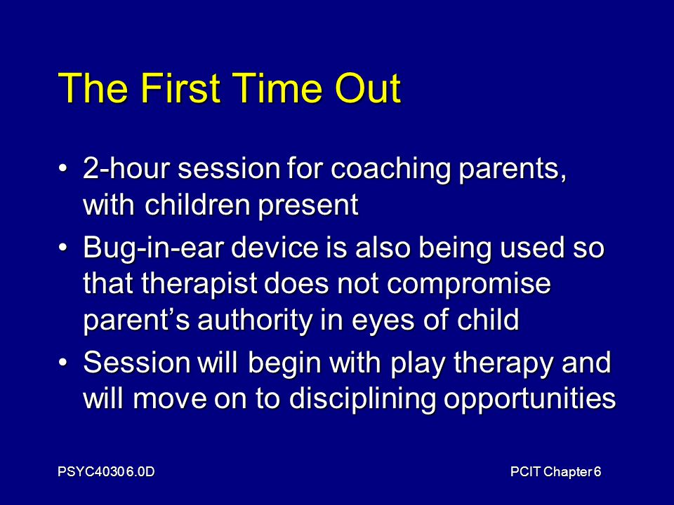 PSYC4030 6.0DPCIT Chapter 6 The First Time Out 2-hour session for coaching parents, with children present2-hour session for coaching parents, with children present Bug-in-ear device is also being used so that therapist does not compromise parent's authority in eyes of childBug-in-ear device is also being used so that therapist does not compromise parent's authority in eyes of child Session will begin with play therapy and will move on to disciplining opportunitiesSession will begin with play therapy and will move on to disciplining opportunities