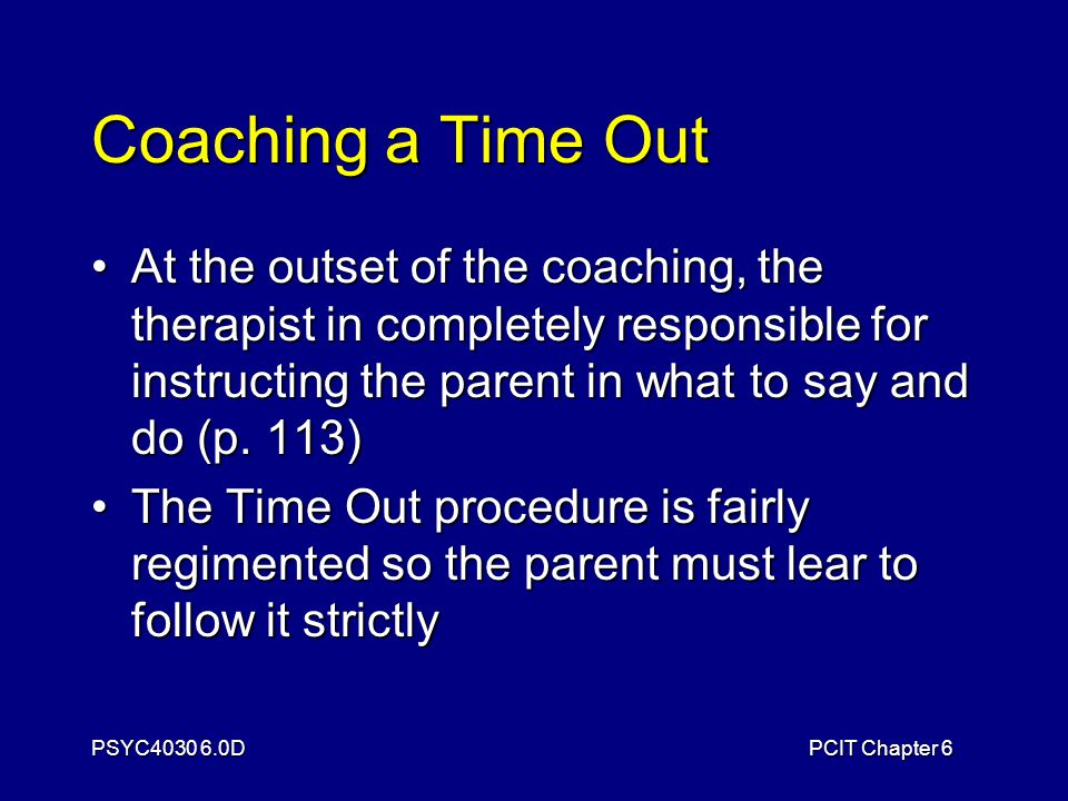 PSYC4030 6.0DPCIT Chapter 6 Coaching a Time Out At the outset of the coaching, the therapist in completely responsible for instructing the parent in what to say and do (p.