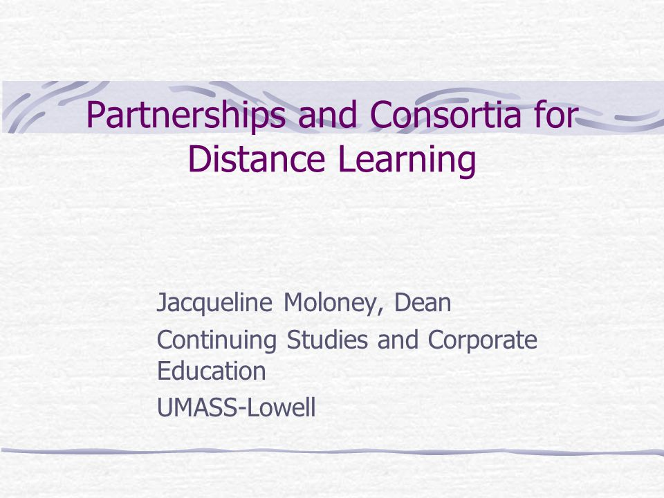 Partnerships and Consortia for Distance Learning Jacqueline Moloney, Dean Continuing Studies and Corporate Education UMASS-Lowell