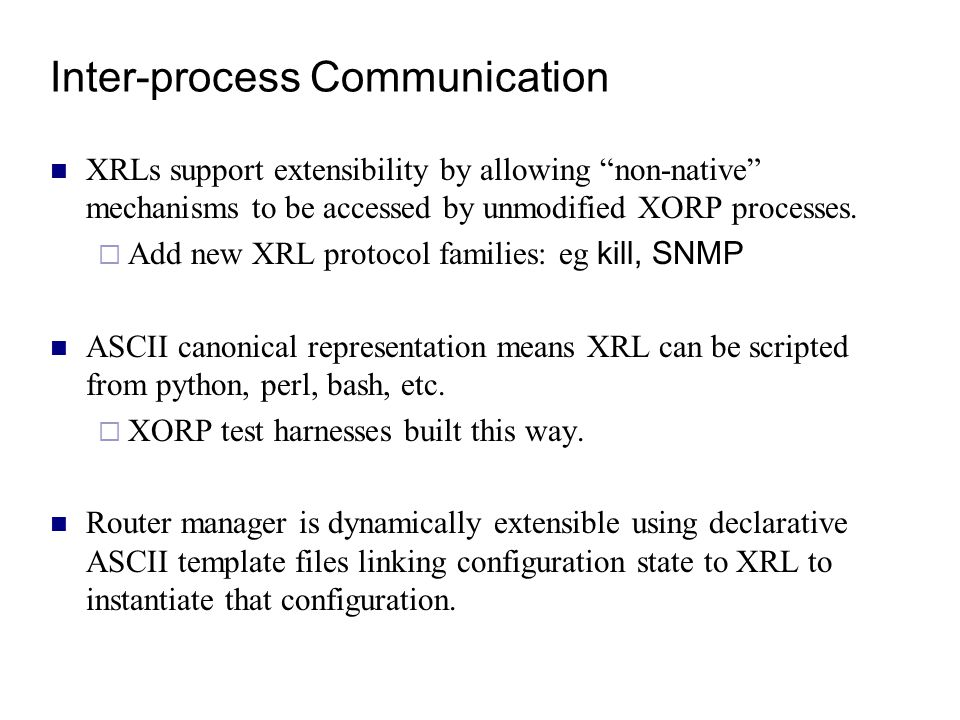 "Inter-process Communication XRLs support extensibility by allowing ""non-native"" mechanisms to be accessed by unmodified XORP processes.  Add new XRL"