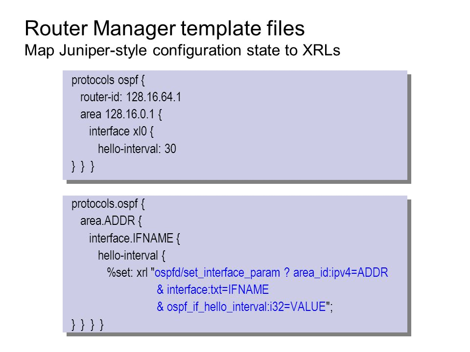 Router Manager template files Map Juniper-style configuration state to XRLs protocols ospf { router-id: 128.16.64.1 area 128.16.0.1 { interface xl0 {
