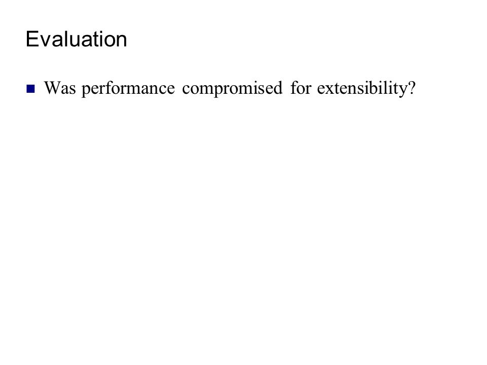 Evaluation Was performance compromised for extensibility?