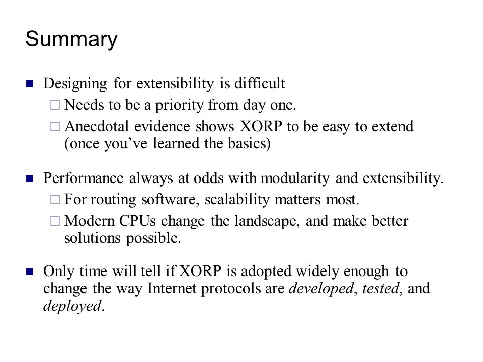 Summary Designing for extensibility is difficult  Needs to be a priority from day one.  Anecdotal evidence shows XORP to be easy to extend (once you